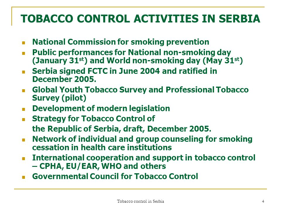 Tobacco control in Serbia 4 TOBACCO CONTROL ACTIVITIES IN SERBIA National Commission for smoking prevention Public performances for National non-smoking day (January 31 st ) and World non-smoking day (May 31 st ) Serbia signed FCTC in June 2004 and ratified in December 2005.