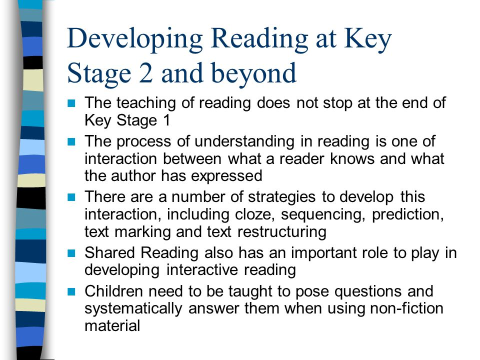 Developing Reading at Key Stage 2 and beyond The teaching of reading does not stop at the end of Key Stage 1 The process of understanding in reading is one of interaction between what a reader knows and what the author has expressed There are a number of strategies to develop this interaction, including cloze, sequencing, prediction, text marking and text restructuring Shared Reading also has an important role to play in developing interactive reading Children need to be taught to pose questions and systematically answer them when using non-fiction material