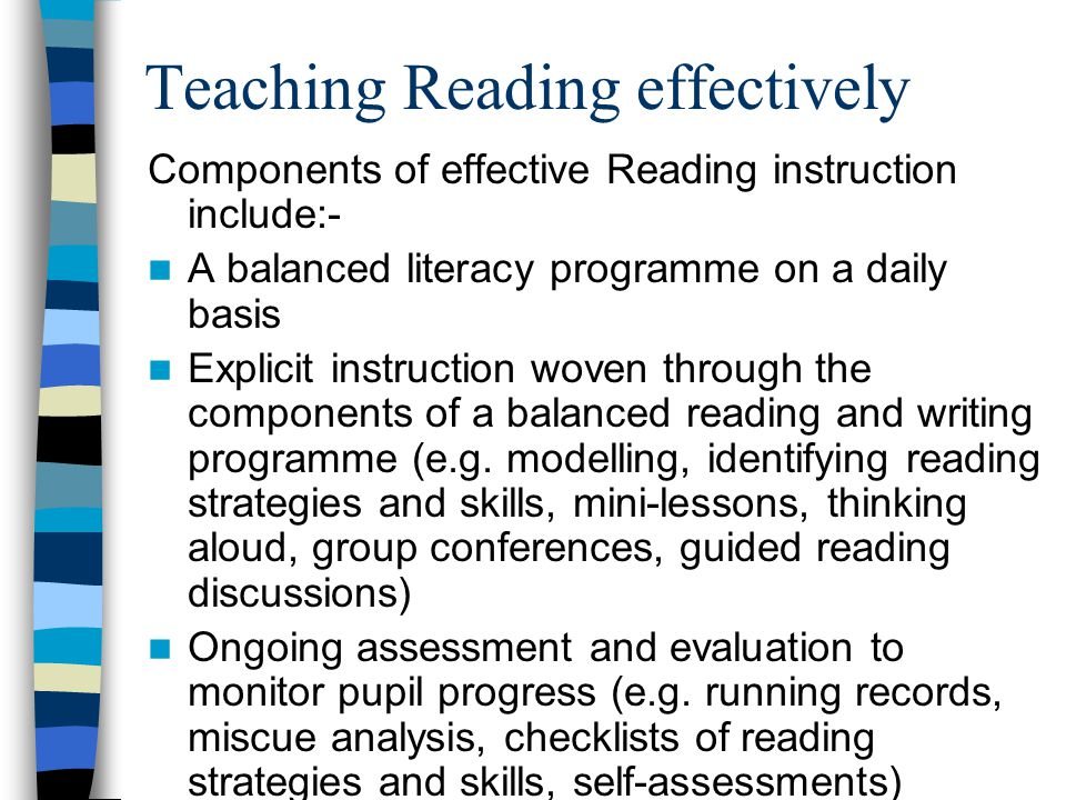 Teaching Reading effectively Components of effective Reading instruction include:- A balanced literacy programme on a daily basis Explicit instruction woven through the components of a balanced reading and writing programme (e.g.