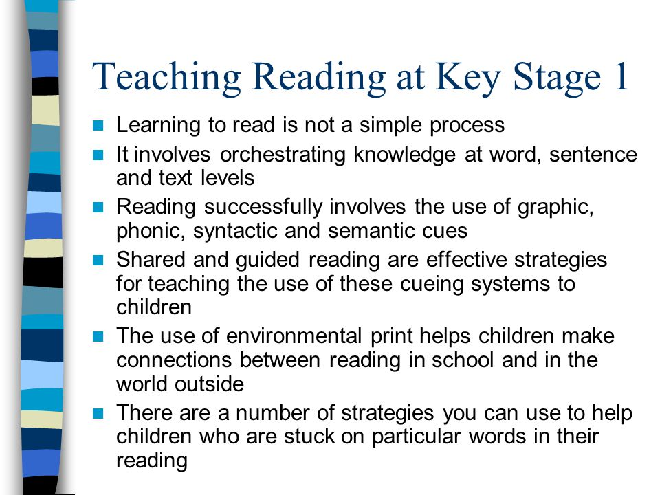 Teaching Reading at Key Stage 1 Learning to read is not a simple process It involves orchestrating knowledge at word, sentence and text levels Reading successfully involves the use of graphic, phonic, syntactic and semantic cues Shared and guided reading are effective strategies for teaching the use of these cueing systems to children The use of environmental print helps children make connections between reading in school and in the world outside There are a number of strategies you can use to help children who are stuck on particular words in their reading