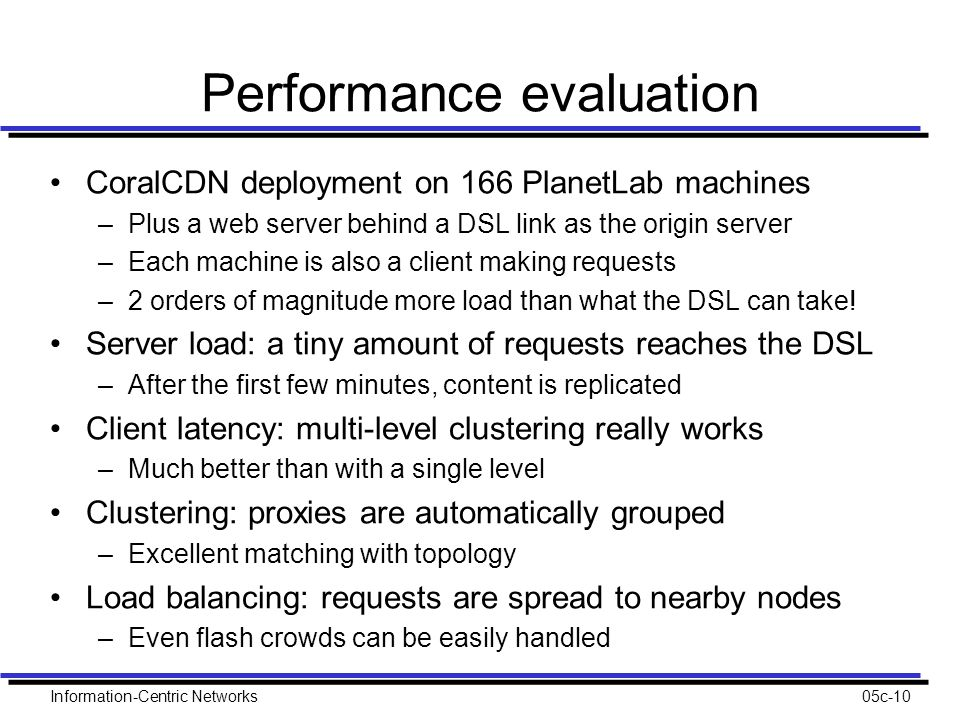 Information-Centric Networks05c-10 Performance evaluation CoralCDN deployment on 166 PlanetLab machines –Plus a web server behind a DSL link as the origin server –Each machine is also a client making requests –2 orders of magnitude more load than what the DSL can take.