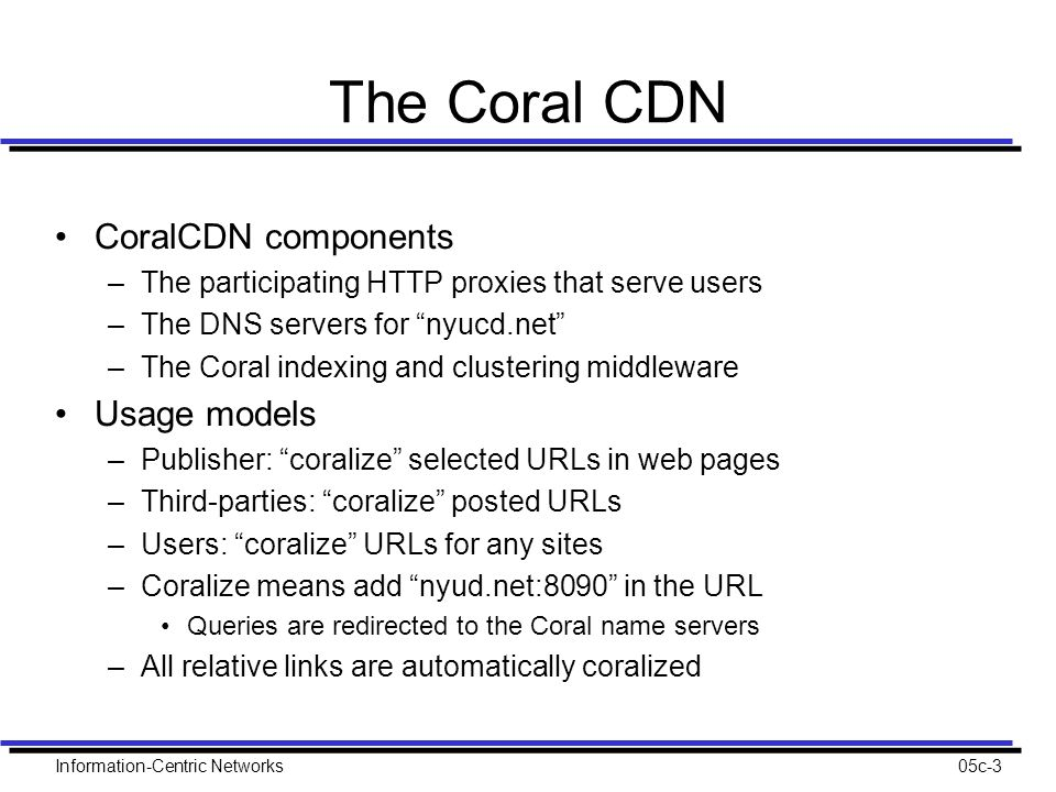 Information-Centric Networks05c-3 The Coral CDN CoralCDN components –The participating HTTP proxies that serve users –The DNS servers for nyucd.net –The Coral indexing and clustering middleware Usage models –Publisher: coralize selected URLs in web pages –Third-parties: coralize posted URLs –Users: coralize URLs for any sites –Coralize means add nyud.net:8090 in the URL Queries are redirected to the Coral name servers –All relative links are automatically coralized