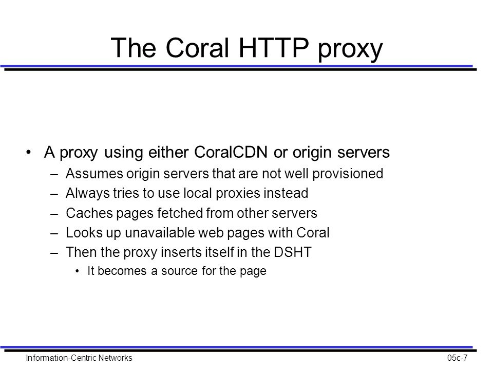 Information-Centric Networks05c-7 The Coral HTTP proxy A proxy using either CoralCDN or origin servers –Assumes origin servers that are not well provisioned –Always tries to use local proxies instead –Caches pages fetched from other servers –Looks up unavailable web pages with Coral –Then the proxy inserts itself in the DSHT It becomes a source for the page