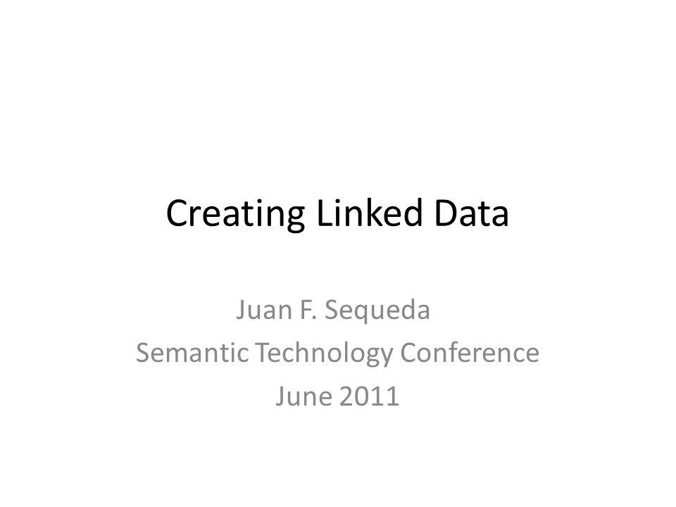 Creating Linked Data Juan F. Sequeda Semantic Technology Conference June 2011