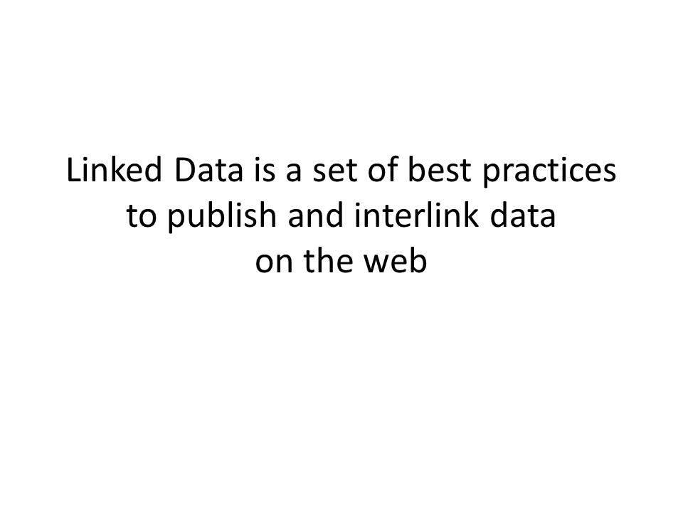 Linked Data Principles 1.Use URIs as names for things 2.Use HTTP URIs so that people can look up (dereference) those names.