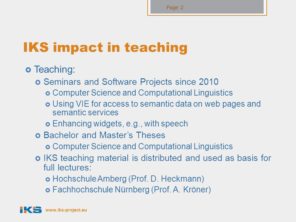 www.iks-project.eu Page: 2 IKS impact in teaching  Teaching:  Seminars and Software Projects since 2010  Computer Science and Computational Linguistics  Using VIE for access to semantic data on web pages and semantic services  Enhancing widgets, e.g., with speech  Bachelor and Master's Theses  Computer Science and Computational Linguistics  IKS teaching material is distributed and used as basis for full lectures:  Hochschule Amberg (Prof.