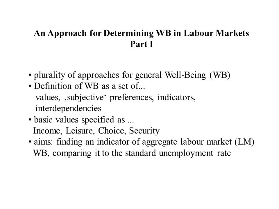 An Approach for Determining WB in Labour Markets Part II Example: LMWB in the European Union: 1.) Relationship between values and overall job satisfaction 2.) Relationship between indicators and values => selection of subjectively relevant indicators How to aggregate these indicators.