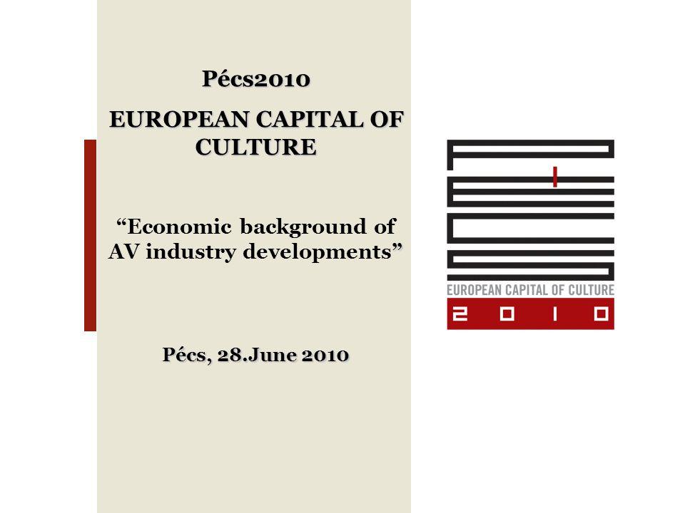 ", Pécs2010 EUROPEAN CAPITAL OF CULTURE "" ""Economic background of AV industry developments"" Pécs, 28.June 2010"