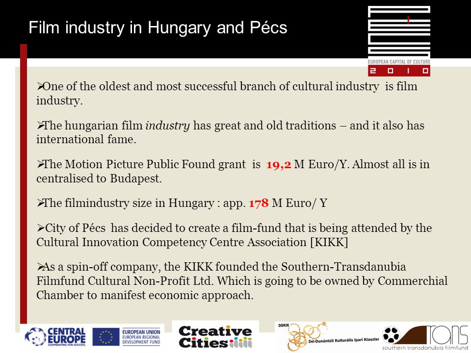 Film industry in Hungary and Pécs  One of the oldest and most successful branch of cultural industry is film industry.  The hungarian film industry