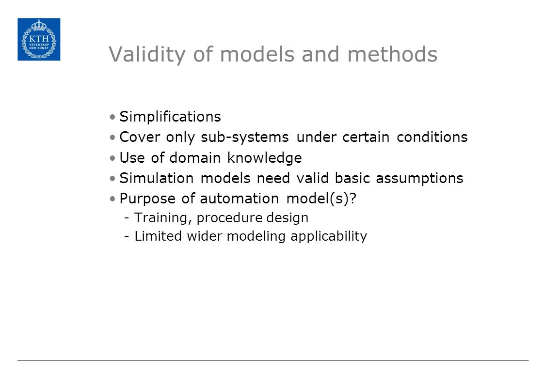 Validity of models and methods Simplifications Cover only sub-systems under certain conditions Use of domain knowledge Simulation models need valid basic assumptions Purpose of automation model(s).
