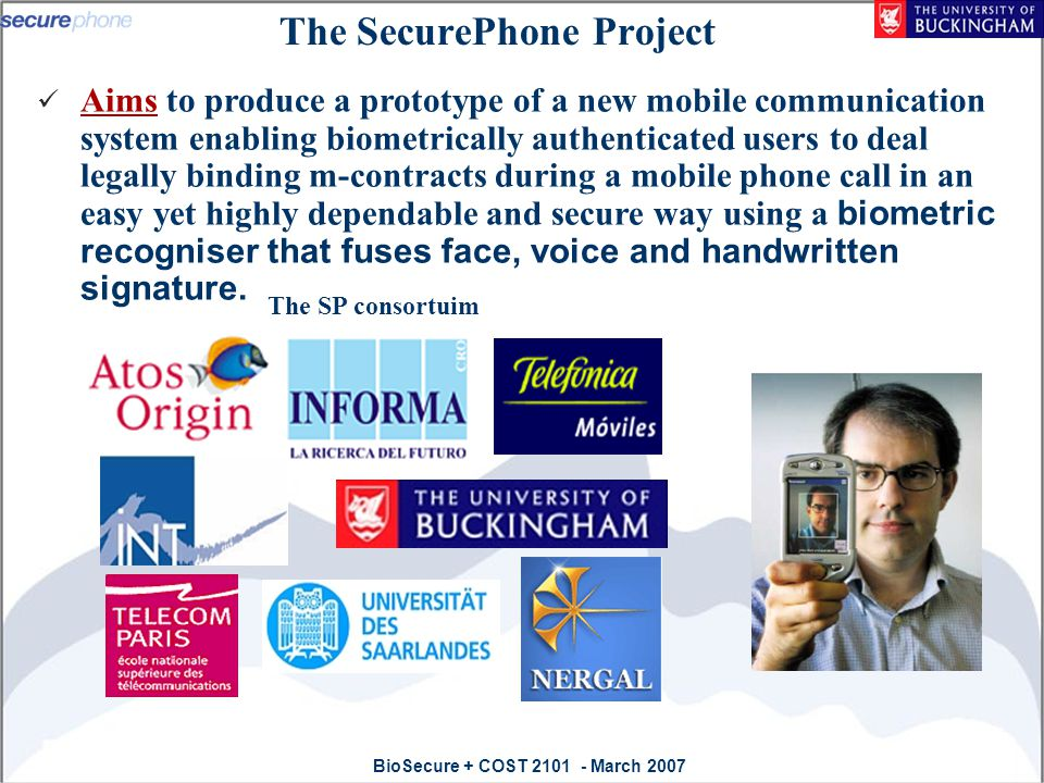 BioSecure + COST 2101 - March 2007 Outline The SecurePhone project Fusion approaches to biometric-based Identification SecurePhone multi-Modal Biometric verifier PDA Implementation Constraints Modalities Fusion strategy Performance: Match on Host (Moh) & Mach on Card (Moc) Challenges and Potential solutions Conclusion