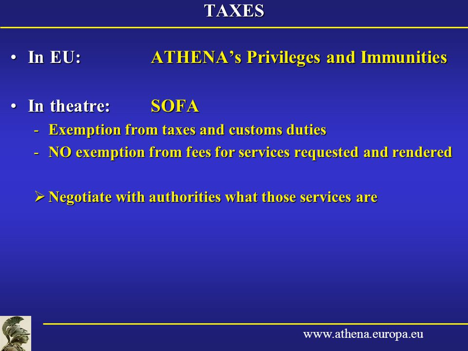 www.athena.europa.euTAXES In EU:ATHENA's Privileges and ImmunitiesIn EU:ATHENA's Privileges and Immunities In theatre:SOFAIn theatre:SOFA -Exemption from taxes and customs duties -NO exemption from fees for services requested and rendered  Negotiate with authorities what those services are