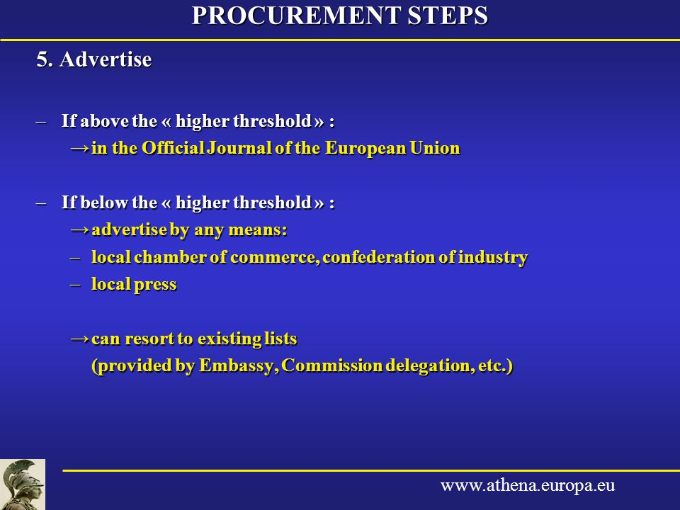 www.athena.europa.eu 5. Advertise –If above the « higher threshold » : →in the Official Journal of the European Union –If below the « higher threshold