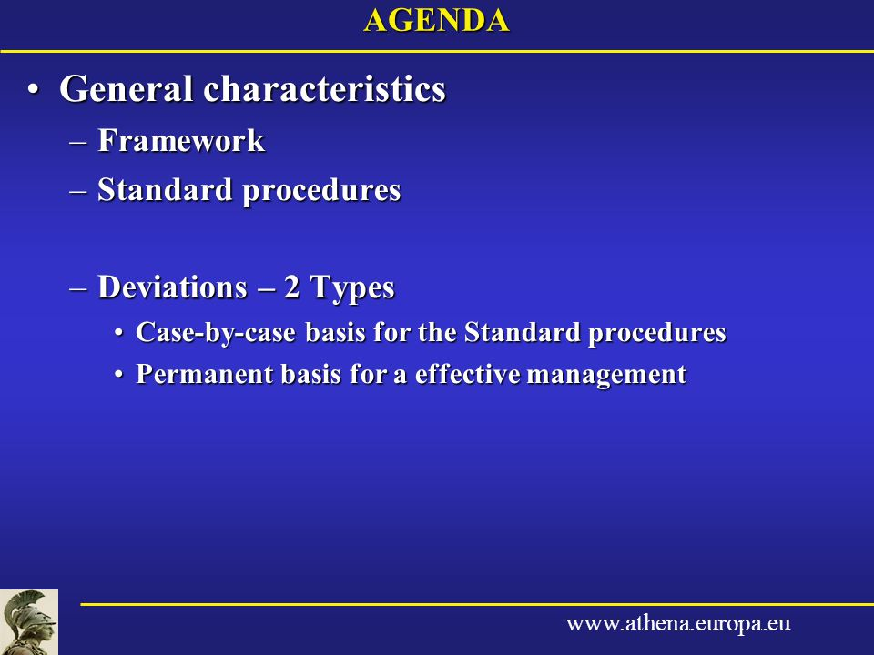 www.athena.europa.euAGENDA General characteristicsGeneral characteristics –Framework –Standard procedures –Deviations – 2 Types Case-by-case basis for the Standard proceduresCase-by-case basis for the Standard procedures Permanent basis for a effective managementPermanent basis for a effective management