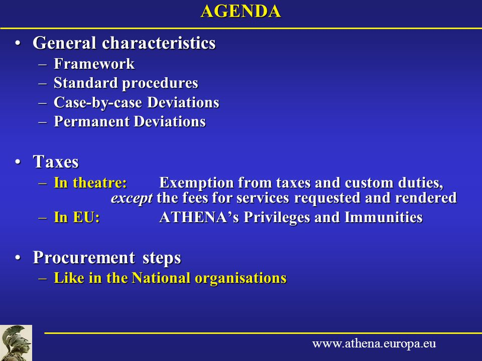 www.athena.europa.euAGENDA General characteristicsGeneral characteristics –Framework –Standard procedures –Case-by-case Deviations –Permanent Deviations TaxesTaxes –In theatre:Exemption from taxes and custom duties, except the fees for services requested and rendered –In EU:ATHENA's Privileges and Immunities Procurement stepsProcurement steps –Like in the National organisations