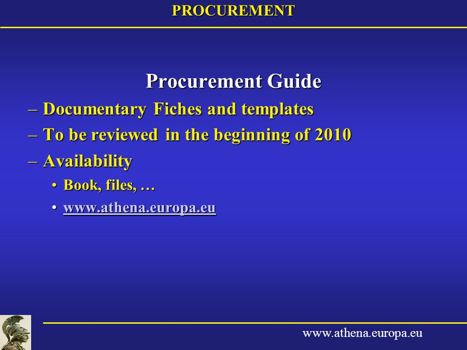 www.athena.europa.euPROCUREMENT Procurement Guide –Documentary Fiches and templates –To be reviewed in the beginning of 2010 –Availability Book, files, …Book, files, … www.athena.europa.euwww.athena.europa.euwww.athena.europa.eu