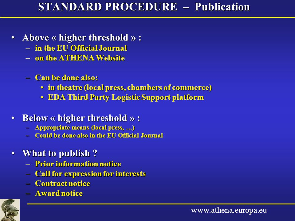 www.athena.europa.eu STANDARD PROCEDURE – Publication Above « higher threshold » :Above « higher threshold » : –in the EU Official Journal –on the ATHENA Website –Can be done also: in theatre (local press, chambers of commerce)in theatre (local press, chambers of commerce) EDA Third Party Logistic Support platformEDA Third Party Logistic Support platform Below « higher threshold » :Below « higher threshold » : –Appropriate means (local press, …) –Could be done also in the EU Official Journal What to publish What to publish .