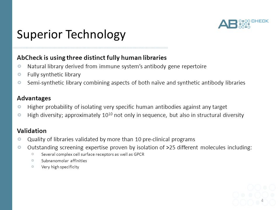 4 Superior Technology AbCheck is using three distinct fully human libraries Natural library derived from immune system's antibody gene repertoire Fully synthetic library Semi-synthetic library combining aspects of both naïve and synthetic antibody libraries Advantages Higher probability of isolating very specific human antibodies against any target High diversity; approximately 10 10 not only in sequence, but also in structural diversity Validation Quality of libraries validated by more than 10 pre-clinical programs Outstanding screening expertise proven by isolation of >25 different molecules including: Several complex cell surface receptors as well as GPCR Subnanomolar affinities Very high specificity