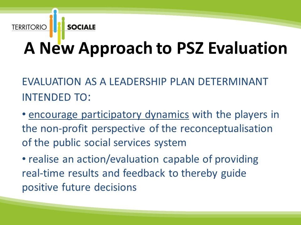 A New Approach to PSZ Evaluation EVALUATION AS A LEADERSHIP PLAN DETERMINANT INTENDED TO : encourage participatory dynamics with the players in the non-profit perspective of the reconceptualisation of the public social services system realise an action/evaluation capable of providing real-time results and feedback to thereby guide positive future decisions