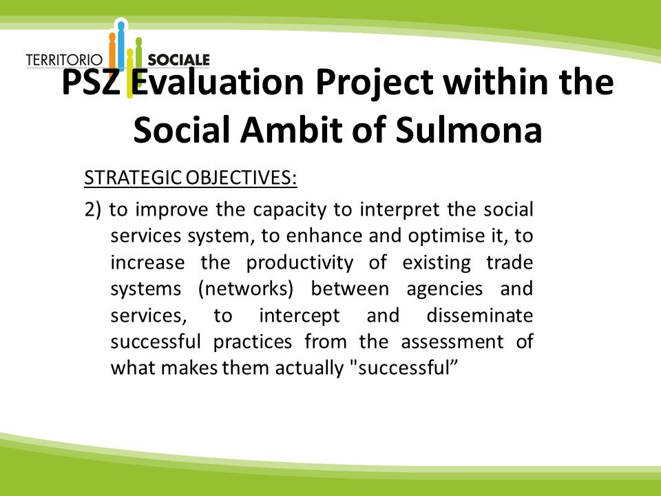 PSZ Evaluation Project within the Social Ambit of Sulmona STRATEGIC OBJECTIVES: 2) to improve the capacity to interpret the social services system, to enhance and optimise it, to increase the productivity of existing trade systems (networks) between agencies and services, to intercept and disseminate successful practices from the assessment of what makes them actually successful