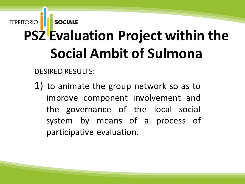 PSZ Evaluation Project within the Social Ambit of Sulmona DESIRED RESULTS: 1) to animate the group network so as to improve component involvement and the governance of the local social system by means of a process of participative evaluation.