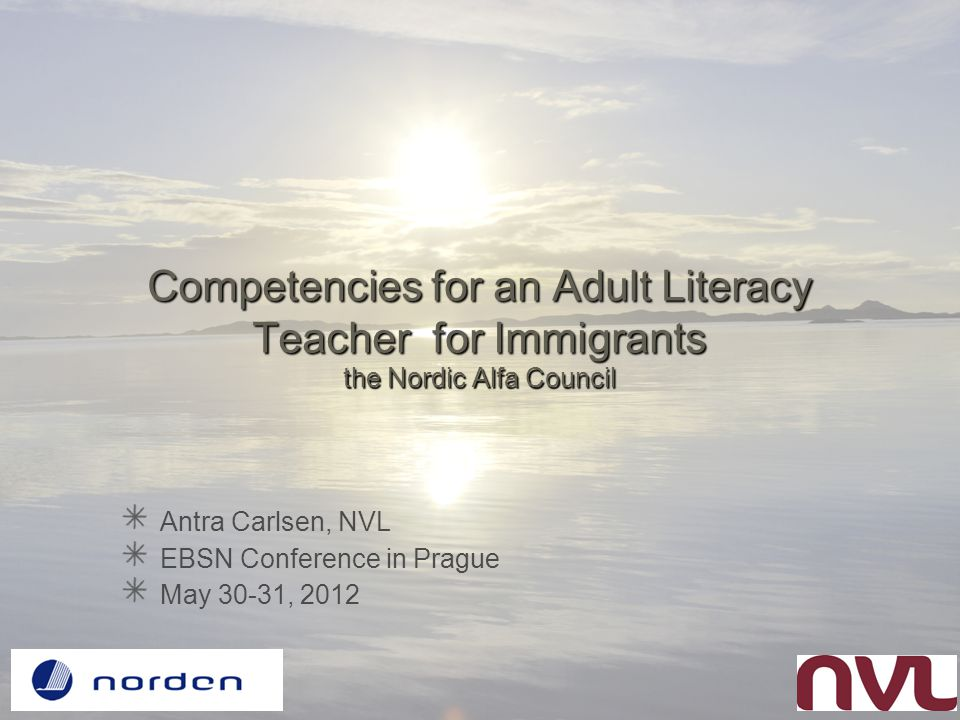 Competencies for an Adult Literacy Teacher for Immigrants the Nordic Alfa Council Antra Carlsen, NVL EBSN Conference in Prague May 30-31, 2012