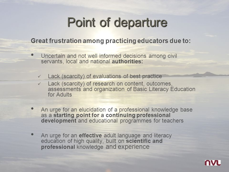 Point of departure Great frustration among practicing educators due to: Uncertain and not well informed decisions among civil servants, local and national authorities: Lack (scarcity) of evaluations of best practice Lack (scarcity) of research on content, outcomes, assessments and organization of Basic Literacy Education for Adults An urge for an elucidation of a professional knowledge base as a starting point for a continuing professional development and educational programmes for teachers An urge for an effective adult language and literacy education of high quality, built on scientific and professional knowledge and experience