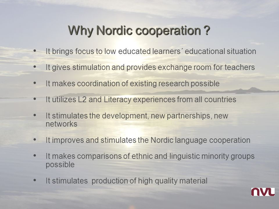 Why Nordic cooperation ? It brings focus to low educated learners´ educational situation It gives stimulation and provides exchange room for teachers