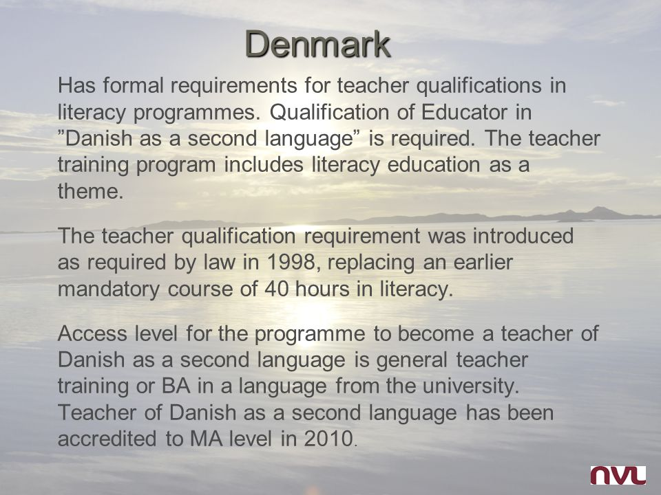 """Denmark Has formal requirements for teacher qualifications in literacy programmes. Qualification of Educator in """"Danish as a second language"""" is requi"""