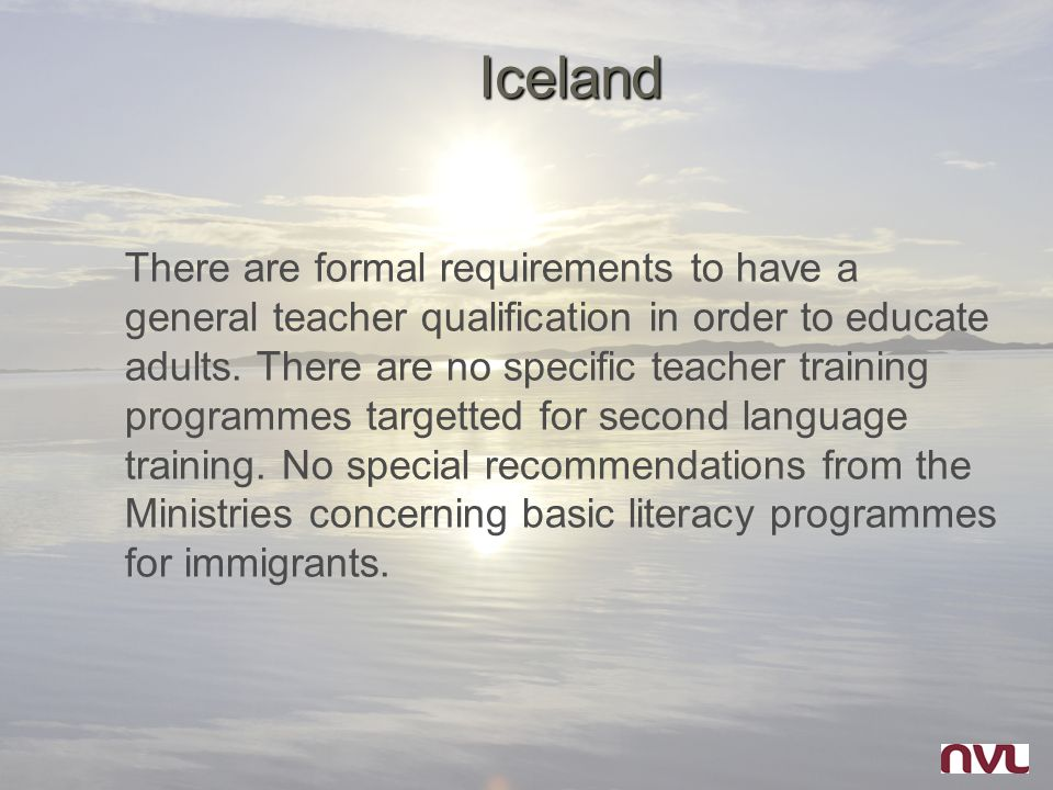 Iceland There are formal requirements to have a general teacher qualification in order to educate adults. There are no specific teacher training progr