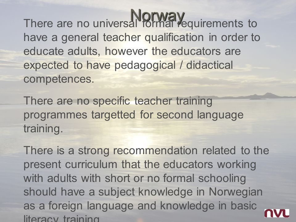 Norway There are no universal formal requirements to have a general teacher qualification in order to educate adults, however the educators are expect