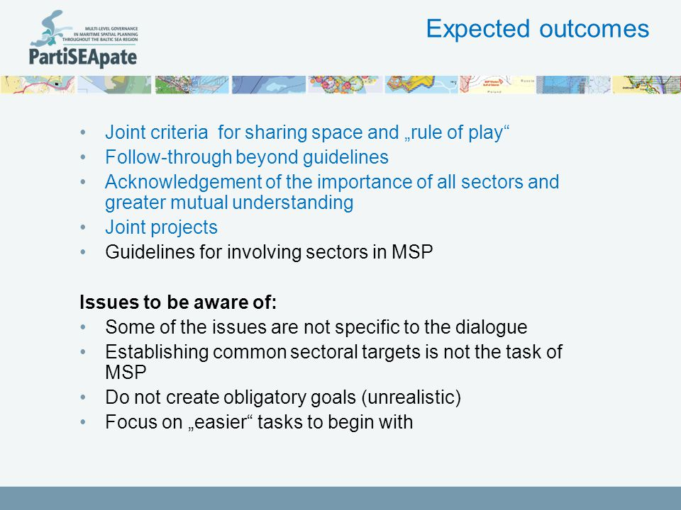"Expected outcomes Joint criteria for sharing space and ""rule of play Follow-through beyond guidelines Acknowledgement of the importance of all sectors and greater mutual understanding Joint projects Guidelines for involving sectors in MSP Issues to be aware of: Some of the issues are not specific to the dialogue Establishing common sectoral targets is not the task of MSP Do not create obligatory goals (unrealistic) Focus on ""easier tasks to begin with"