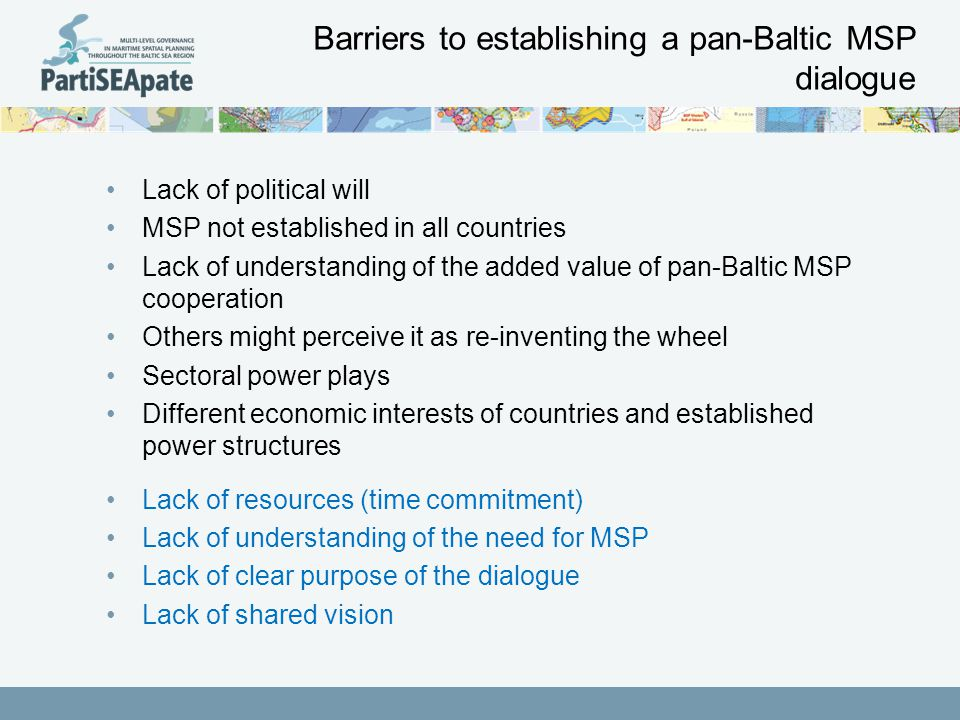Barriers to establishing a pan-Baltic MSP dialogue Lack of political will MSP not established in all countries Lack of understanding of the added value of pan-Baltic MSP cooperation Others might perceive it as re-inventing the wheel Sectoral power plays Different economic interests of countries and established power structures Lack of resources (time commitment) Lack of understanding of the need for MSP Lack of clear purpose of the dialogue Lack of shared vision