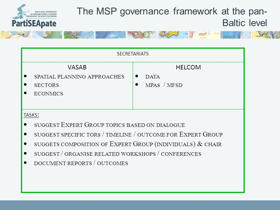 The MSP governance framework at the pan- Baltic level SECRETARIATS VASAB  SPATIAL PLANNING APPROACHES  SECTORS  ECONMICS HELCOM  DATA  MPA s / MFSD TASKS :  SUGGEST E XPERT G ROUP TOPICS BASED ON DIALOGUE  SUGGEST SPECIFIC TOR s / TIMELINE / OUTCOME FOR E XPERT G ROUP  SUGGETS COMPOSITION OF E XPERT G ROUP ( INDIVIDUALS ) & CHAIR  SUGGEST / ORGANISE RELATED WORKSHOPS / CONFERENCES  DOCUMENT REPORTS / OUTCOMES