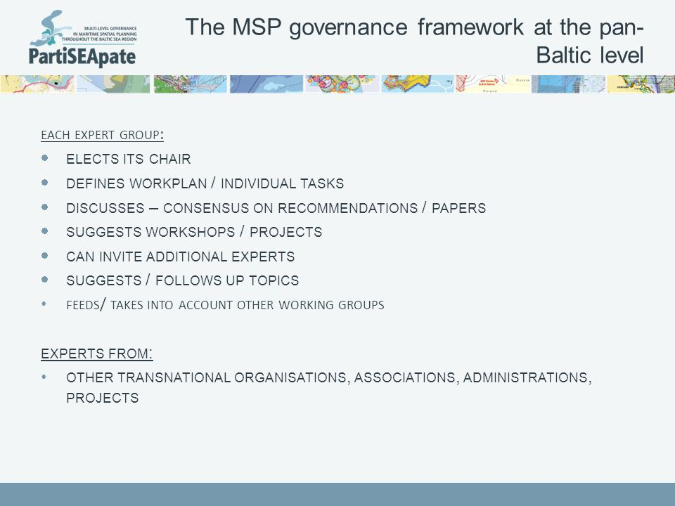 The MSP governance framework at the pan- Baltic level EACH EXPERT GROUP :  ELECTS ITS CHAIR  DEFINES WORKPLAN / INDIVIDUAL TASKS  DISCUSSES – CONSENSUS ON RECOMMENDATIONS / PAPERS  SUGGESTS WORKSHOPS / PROJECTS  CAN INVITE ADDITIONAL EXPERTS  SUGGESTS / FOLLOWS UP TOPICS FEEDS / TAKES INTO ACCOUNT OTHER WORKING GROUPS EXPERTS FROM : OTHER TRANSNATIONAL ORGANISATIONS, ASSOCIATIONS, ADMINISTRATIONS, PROJECTS