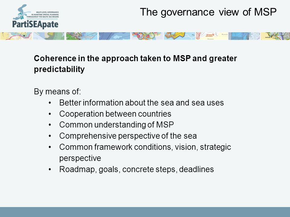 The governance view of MSP Coherence in the approach taken to MSP and greater predictability By means of: Better information about the sea and sea uses Cooperation between countries Common understanding of MSP Comprehensive perspective of the sea Common framework conditions, vision, strategic perspective Roadmap, goals, concrete steps, deadlines