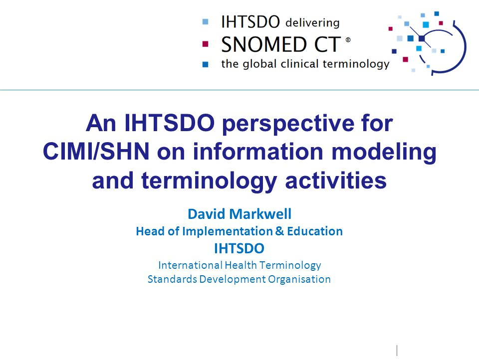 An IHTSDO perspective for CIMI/SHN on information modeling and terminology activities David Markwell Head of Implementation & Education IHTSDO International Health Terminology Standards Development Organisation