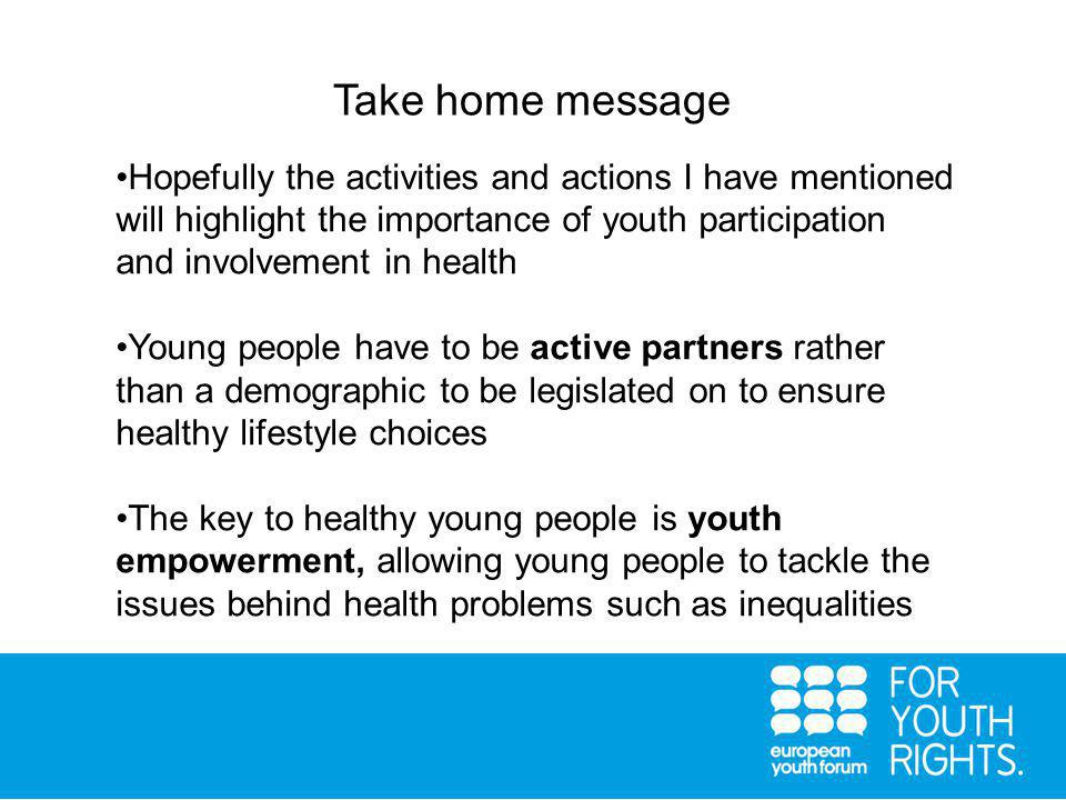 Take home message Hopefully the activities and actions I have mentioned will highlight the importance of youth participation and involvement in health Young people have to be active partners rather than a demographic to be legislated on to ensure healthy lifestyle choices The key to healthy young people is youth empowerment, allowing young people to tackle the issues behind health problems such as inequalities
