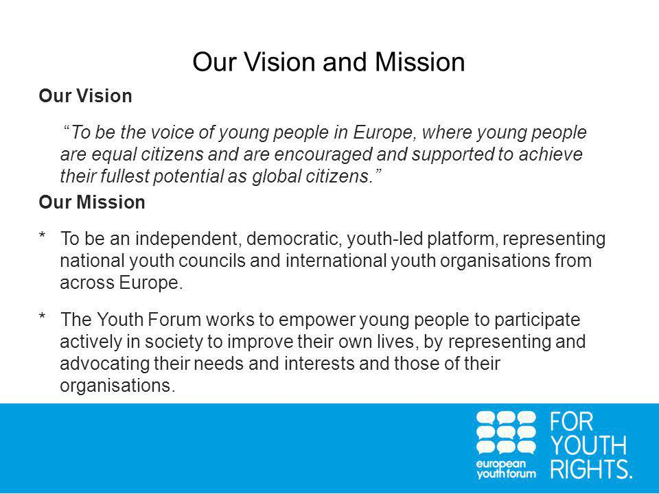Our Vision and Mission Our Vision To be the voice of young people in Europe, where young people are equal citizens and are encouraged and supported to achieve their fullest potential as global citizens. Our Mission * To be an independent, democratic, youth-led platform, representing national youth councils and international youth organisations from across Europe.