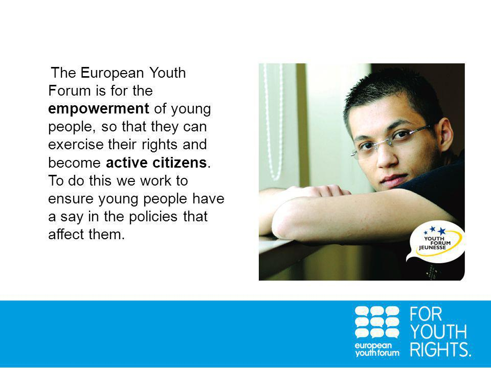 The European Youth Forum is for the empowerment of young people, so that they can exercise their rights and become active citizens.