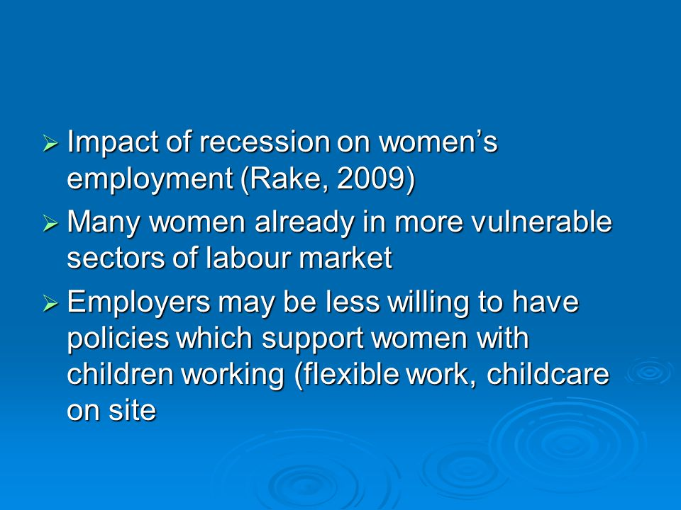  Impact of recession on women's employment (Rake, 2009)  Many women already in more vulnerable sectors of labour market  Employers may be less will