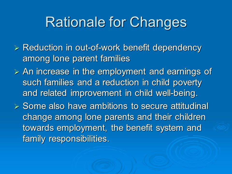 Rationale for Changes  Reduction in out-of-work benefit dependency among lone parent families  An increase in the employment and earnings of such fa
