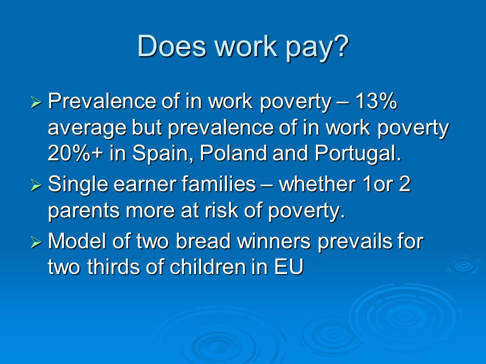 Does work pay?  Prevalence of in work poverty – 13% average but prevalence of in work poverty 20%+ in Spain, Poland and Portugal.  Single earner fam
