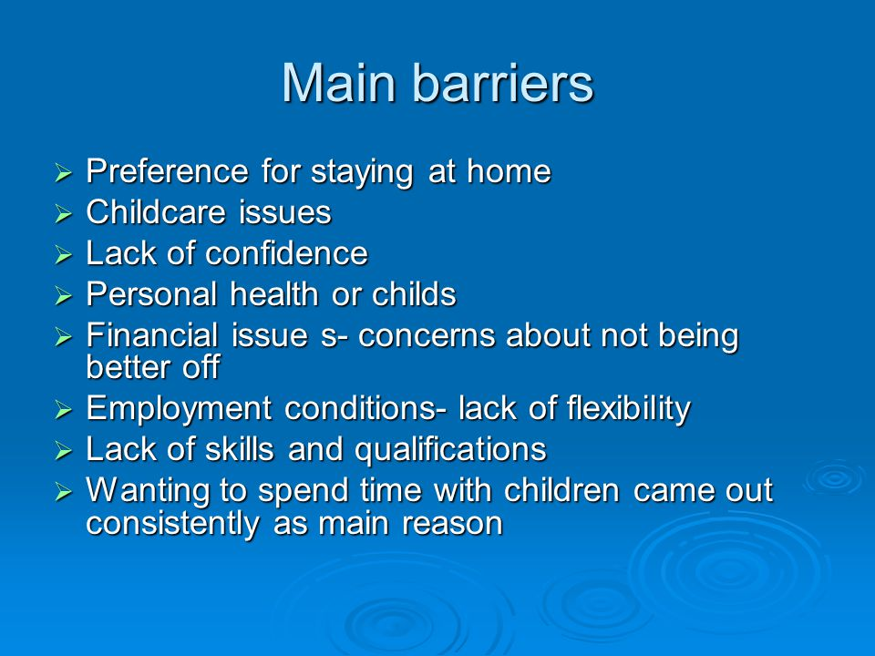 Main barriers  Preference for staying at home  Childcare issues  Lack of confidence  Personal health or childs  Financial issue s- concerns about
