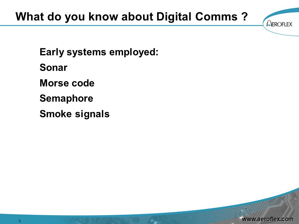 www.aeroflex.com What do you know about Digital Comms ? Early systems employed: Sonar Morse code Semaphore Smoke signals 3