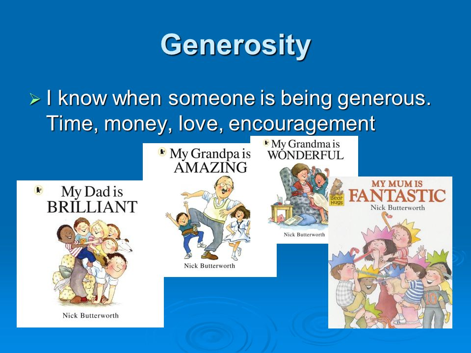 Generosity  I know when someone is being generous. Time, money, love, encouragement