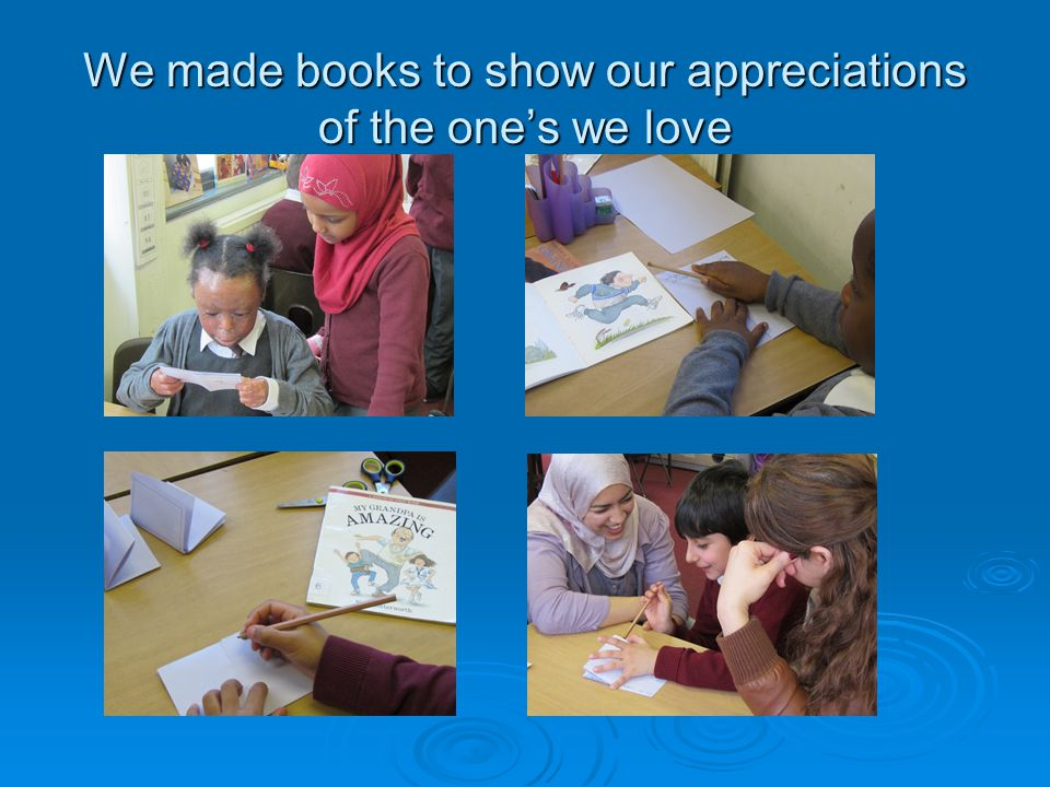 We made books to show our appreciations of the one's we love