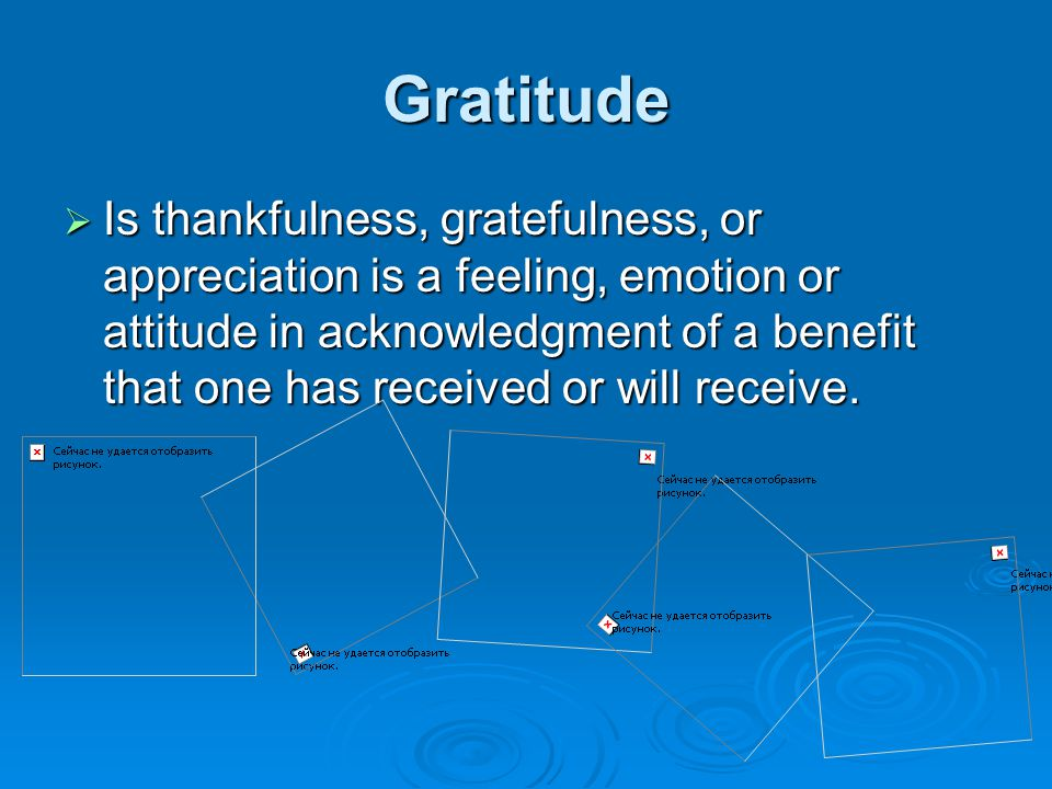 Gratitude  Is thankfulness, gratefulness, or appreciation is a feeling, emotion or attitude in acknowledgment of a benefit that one has received or will receive.