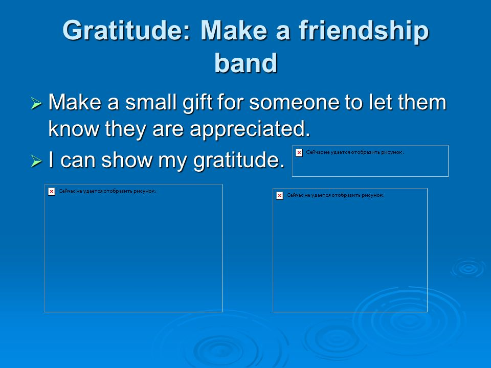 Gratitude: Make a friendship band  Make a small gift for someone to let them know they are appreciated.