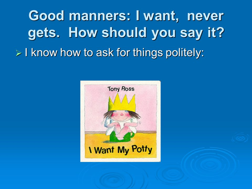 Good manners: I want, never gets. How should you say it?  I know how to ask for things politely: